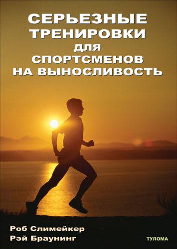 Роб Слимейкер, Рэй Браунинг Серьезные тренировки для спортсменов на выносливость (скачать)
